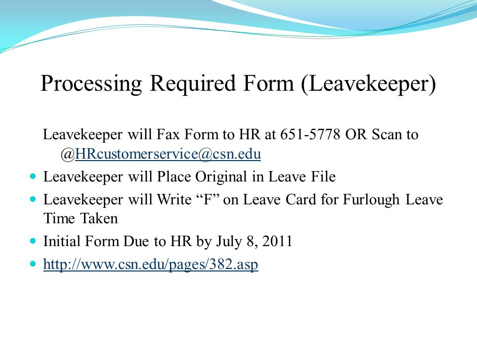 Processing Required Form (Leavekeeper) Leavekeeper will Fax Form to HR at 651-5778 OR Scan to @HRcustomerservice@csn.eduHRcustomerservice@csn.edu Leavekeeper will Place Original in Leave File Leavekeeper will Write F on Leave Card for Furlough Leave Time Taken Initial Form Due to HR by July 8, 2011 http://www.csn.edu/pages/382.asp