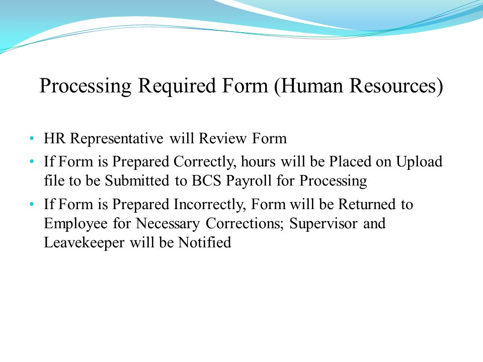 Processing Required Form (Human Resources) HR Representative will Review Form If Form is Prepared Correctly, hours will be Placed on Upload file to be Submitted to BCS Payroll for Processing If Form is Prepared Incorrectly, Form will be Returned to Employee for Necessary Corrections; Supervisor and Leavekeeper will be Notified