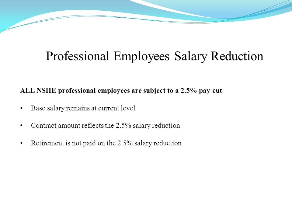 Professional Employees Salary Reduction ALL NSHE professional employees are subject to a 2.5% pay cut Base salary remains at current level Contract amount reflects the 2.5% salary reduction Retirement is not paid on the 2.5% salary reduction