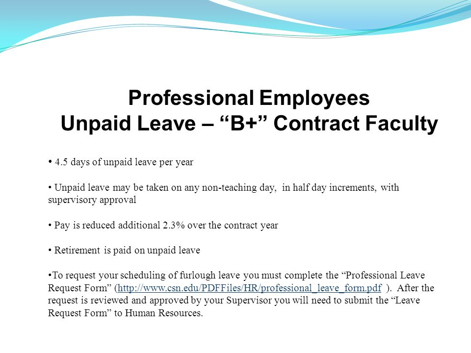 Professional Employees Unpaid Leave – B+ Contract Faculty 4.5 days of unpaid leave per year Unpaid leave may be taken on any non-teaching day, in half day increments, with supervisory approval Pay is reduced additional 2.3% over the contract year Retirement is paid on unpaid leave To request your scheduling of furlough leave you must complete the Professional Leave Request Form (http://www.csn.edu/PDFFiles/HR/professional_leave_form.pdf ).