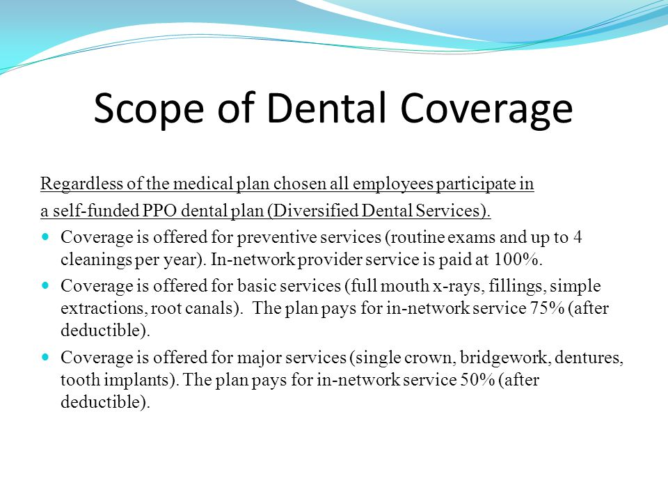 Scope of Dental Coverage Regardless of the medical plan chosen all employees participate in a self-funded PPO dental plan (Diversified Dental Services).