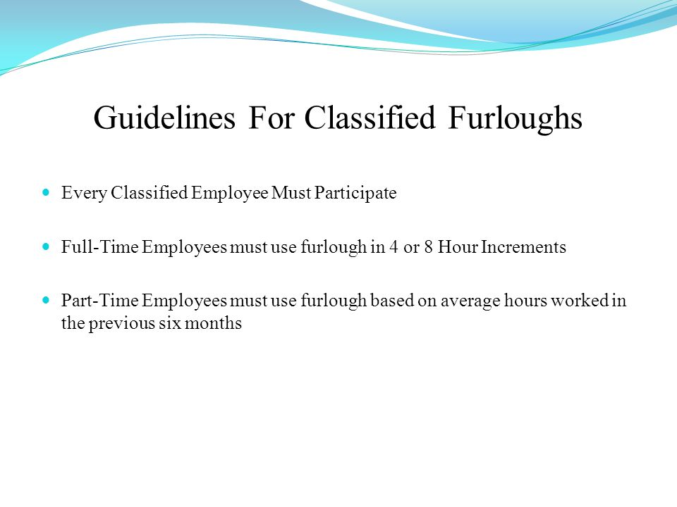 Guidelines For Classified Furloughs Every Classified Employee Must Participate Full-Time Employees must use furlough in 4 or 8 Hour Increments Part-Time Employees must use furlough based on average hours worked in the previous six months