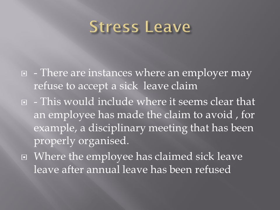  - There are instances where an employer may refuse to accept a sick leave claim  - This would include where it seems clear that an employee has mad