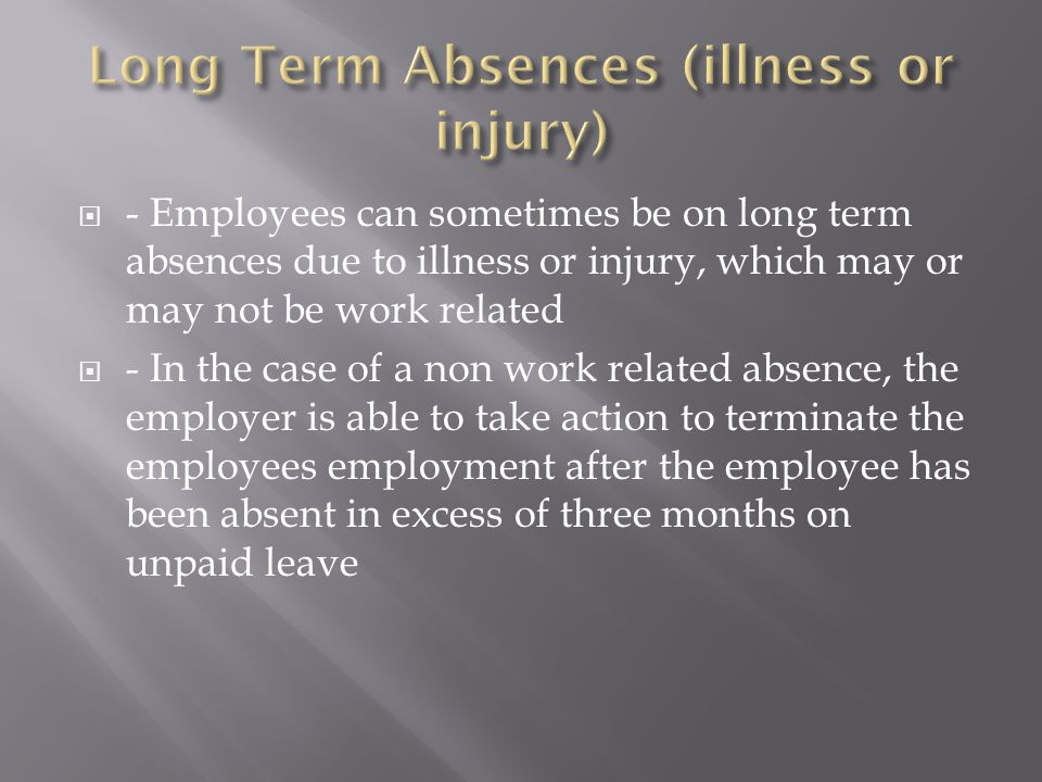  - Employees can sometimes be on long term absences due to illness or injury, which may or may not be work related  - In the case of a non work rela