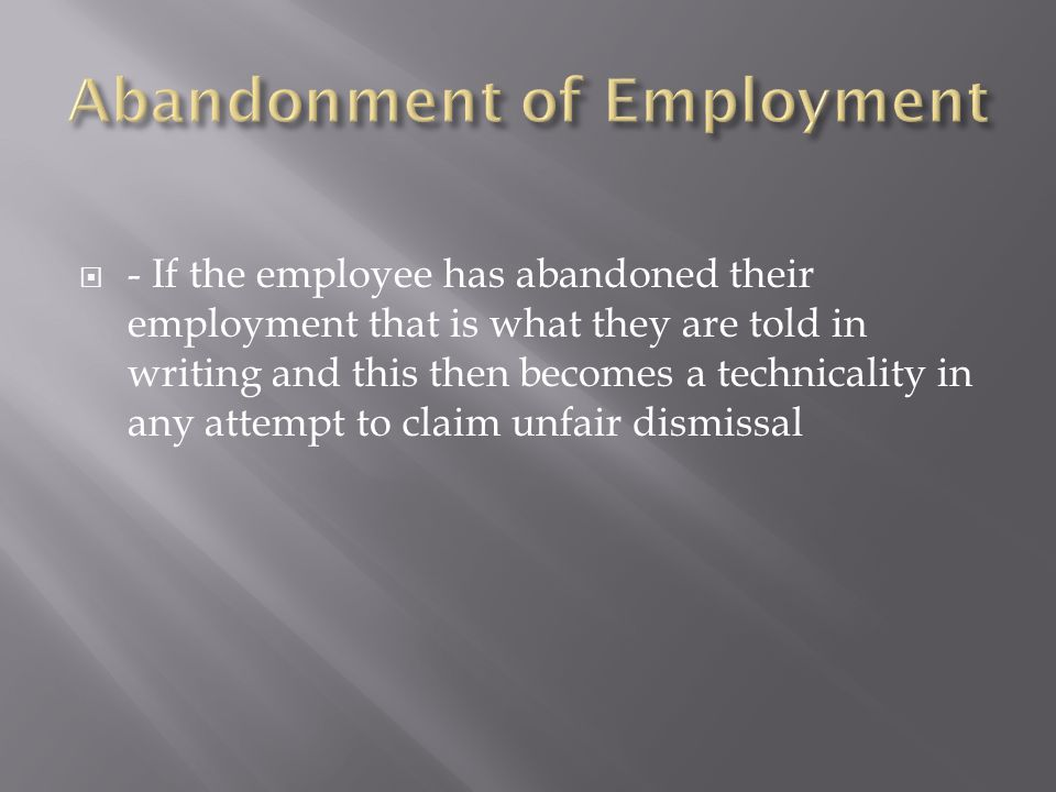  - If the employee has abandoned their employment that is what they are told in writing and this then becomes a technicality in any attempt to claim
