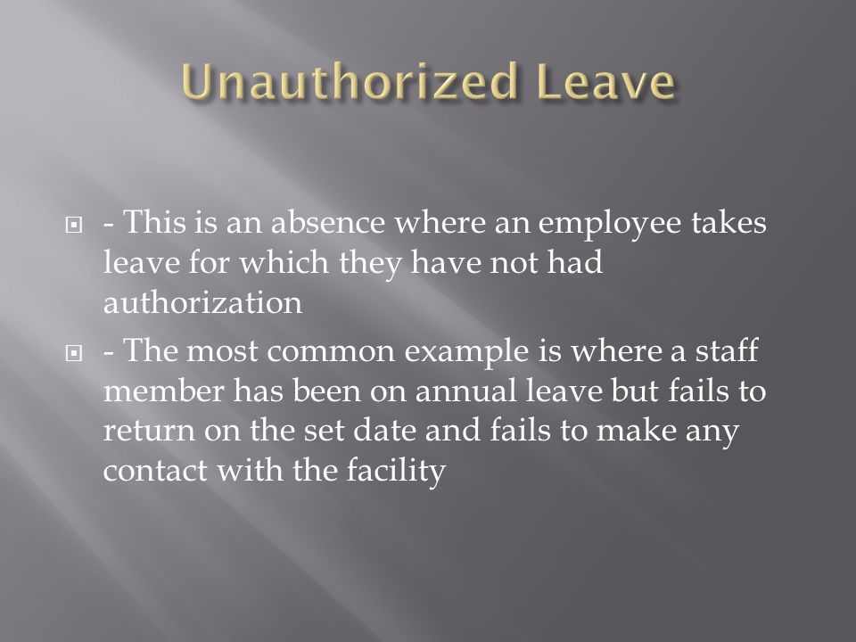  - This is an absence where an employee takes leave for which they have not had authorization  - The most common example is where a staff member has