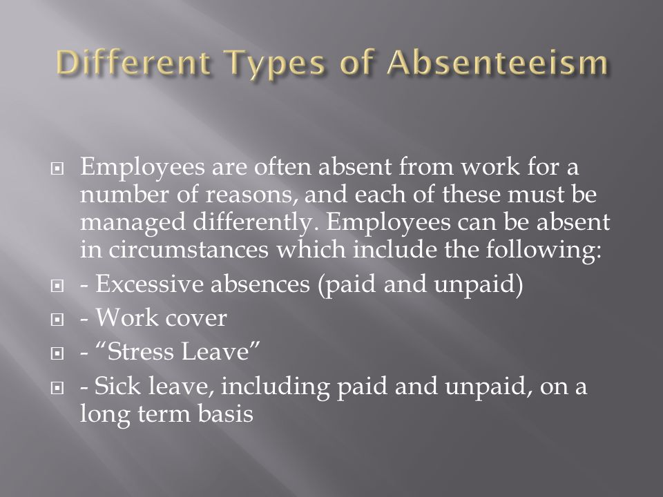  Employees are often absent from work for a number of reasons, and each of these must be managed differently. Employees can be absent in circumstance