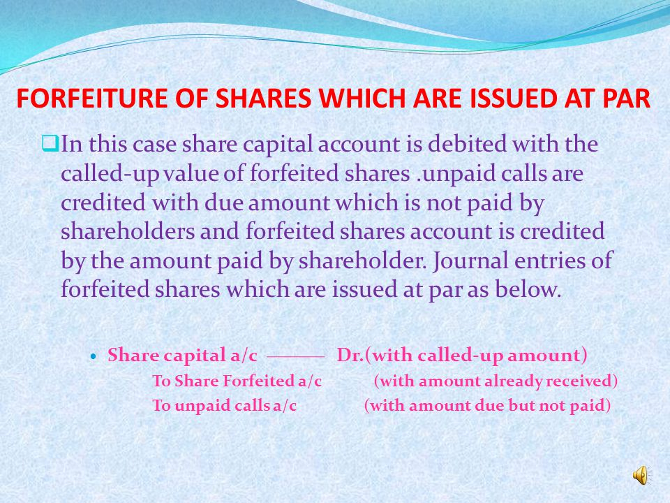 Forfeiture of shares means cancelling the share for non payment of calls due, if any shareholder does not pay the amount of a call the company may exercise the power to forfeit those shares.