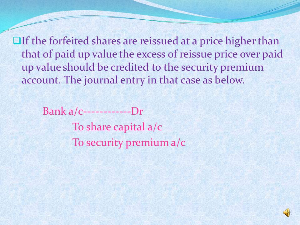 REISSUE OF FORFEITED SHARES  Forfeited shares can be issued at any rate of discount the only condition is that the amount of discount allowed on the reissue of forfeited shares must not exceeds the amount forfeited on such shares.