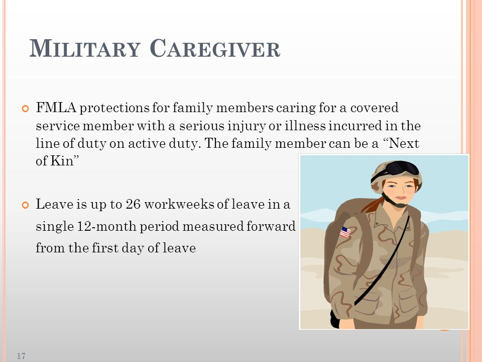 M ILITARY C AREGIVER FMLA protections for family members caring for a covered service member with a serious injury or illness incurred in the line of duty on active duty.