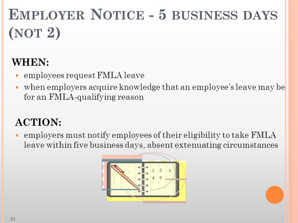 E MPLOYER N OTICE - 5 BUSINESS DAYS ( NOT 2) WHEN: employees request FMLA leave when employers acquire knowledge that an employee's leave may be for an FMLA-qualifying reason ACTION: employers must notify employees of their eligibility to take FMLA leave within five business days, absent extenuating circumstances 12 3 45 21
