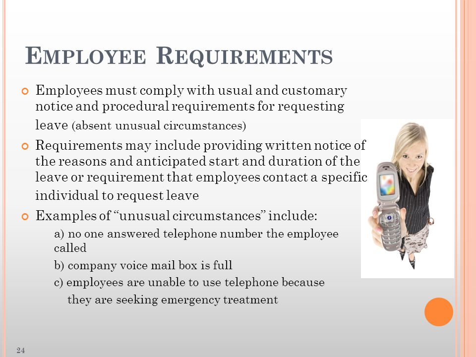 E MPLOYEE R EQUIREMENTS Employees must comply with usual and customary notice and procedural requirements for requesting leave (absent unusual circumstances) Requirements may include providing written notice of the reasons and anticipated start and duration of the leave or requirement that employees contact a specific individual to request leave Examples of unusual circumstances include: a) no one answered telephone number the employee called b) company voice mail box is full c) employees are unable to use telephone because they are seeking emergency treatment 24