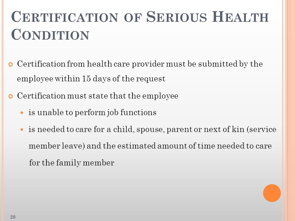 C ERTIFICATION OF S ERIOUS H EALTH C ONDITION Certification from health care provider must be submitted by the employee within 15 days of the request Certification must state that the employee is unable to perform job functions is needed to care for a child, spouse, parent or next of kin (service member leave) and the estimated amount of time needed to care for the family member 26