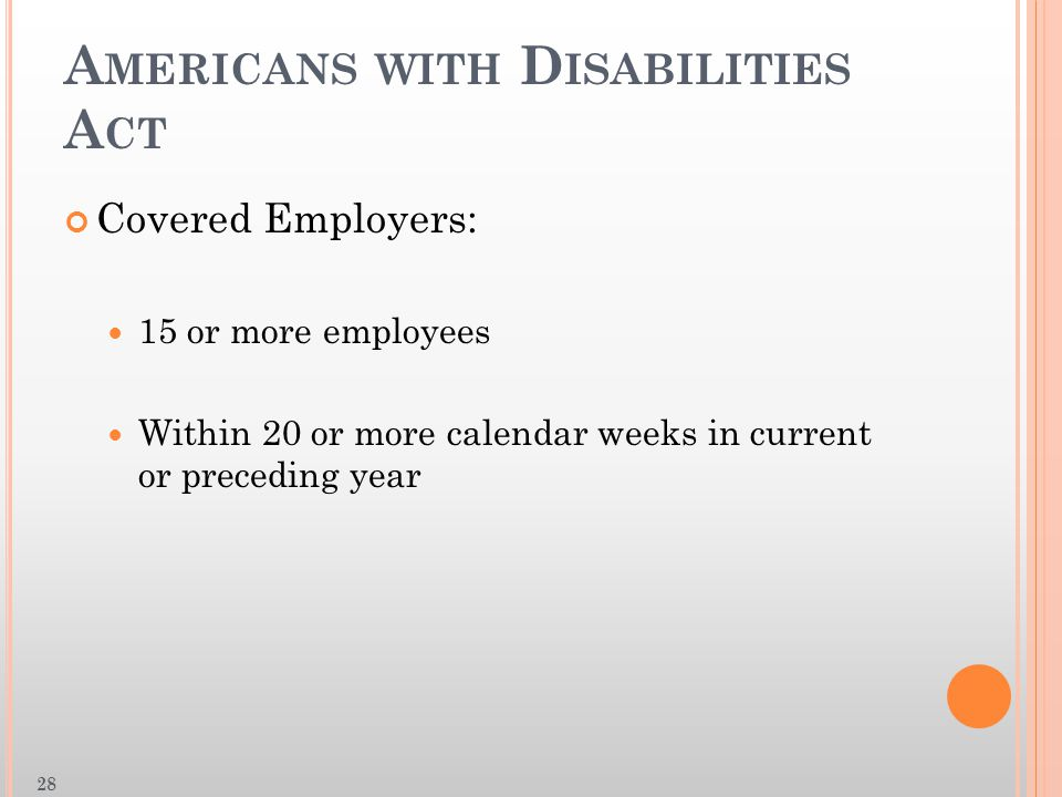 A MERICANS WITH D ISABILITIES A CT Covered Employers: 15 or more employees Within 20 or more calendar weeks in current or preceding year 28