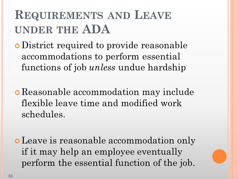 R EQUIREMENTS AND L EAVE UNDER THE ADA District required to provide reasonable accommodations to perform essential functions of job unless undue hardship Reasonable accommodation may include flexible leave time and modified work schedules.