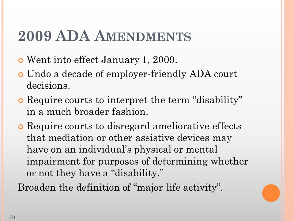 "2009 ADA A MENDMENTS Went into effect January 1, 2009. Undo a decade of employer-friendly ADA court decisions. Require courts to interpret the term ""d"