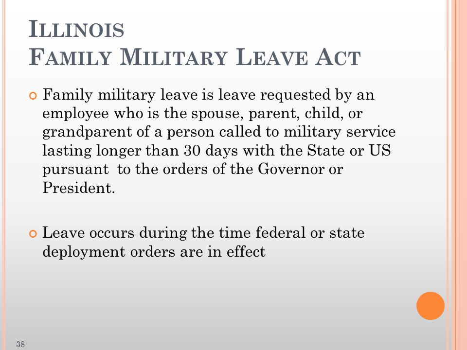 I LLINOIS F AMILY M ILITARY L EAVE A CT Family military leave is leave requested by an employee who is the spouse, parent, child, or grandparent of a person called to military service lasting longer than 30 days with the State or US pursuant to the orders of the Governor or President.