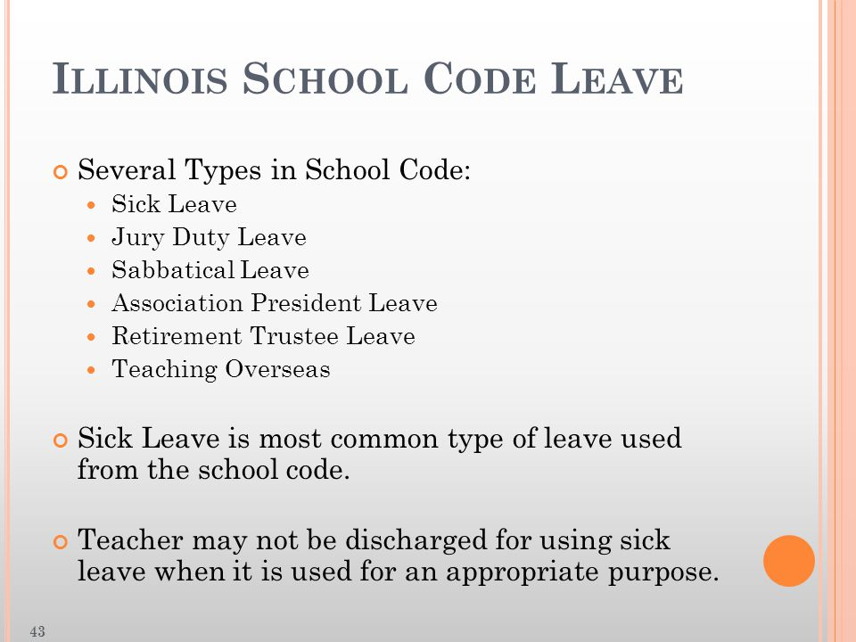 I LLINOIS S CHOOL C ODE L EAVE Several Types in School Code: Sick Leave Jury Duty Leave Sabbatical Leave Association President Leave Retirement Trustee Leave Teaching Overseas Sick Leave is most common type of leave used from the school code.