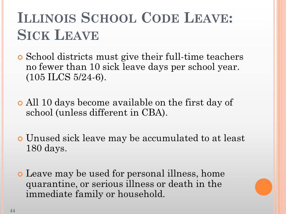 I LLINOIS S CHOOL C ODE L EAVE : S ICK L EAVE School districts must give their full-time teachers no fewer than 10 sick leave days per school year.