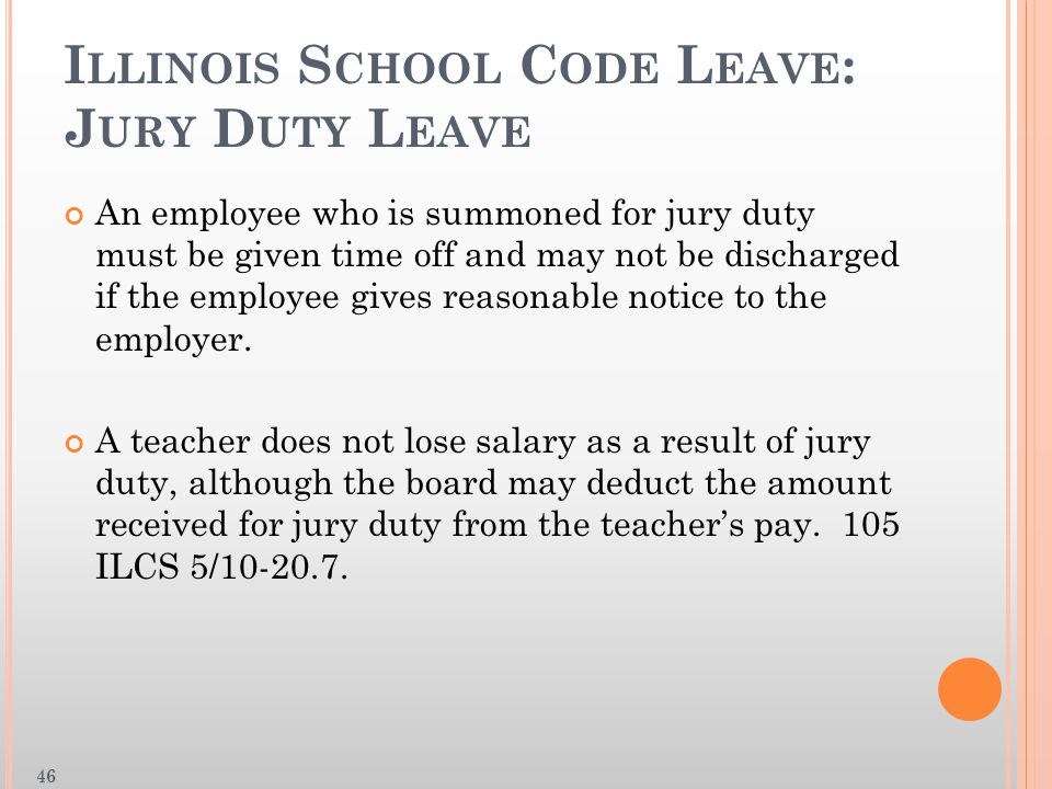 I LLINOIS S CHOOL C ODE L EAVE : J URY D UTY L EAVE An employee who is summoned for jury duty must be given time off and may not be discharged if the employee gives reasonable notice to the employer.