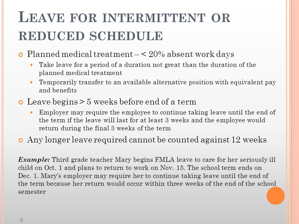 L EAVE FOR INTERMITTENT OR REDUCED SCHEDULE Planned medical treatment – < 20% absent work days Take leave for a period of a duration not great than the duration of the planned medical treatment Temporarily transfer to an available alternative position with equivalent pay and benefits Leave begins > 5 weeks before end of a term Employer may require the employee to continue taking leave until the end of the term if the leave will last for at least 3 weeks and the employee would return during the final 3 weeks of the term Any longer leave required cannot be counted against 12 weeks Example: Third grade teacher Mary begins FMLA leave to care for her seriously ill child on Oct.