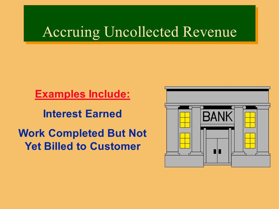 Examples Include: Interest Earned Work Completed But Not Yet Billed to Customer Accruing Uncollected Revenue