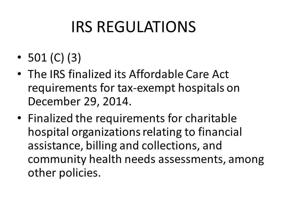 IRS REGULATIONS 501 (C) (3) The IRS finalized its Affordable Care Act requirements for tax-exempt hospitals on December 29, 2014.