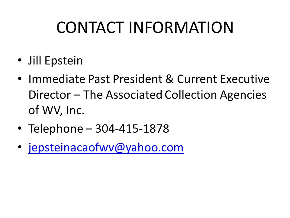 CONTACT INFORMATION Jill Epstein Immediate Past President & Current Executive Director – The Associated Collection Agencies of WV, Inc.