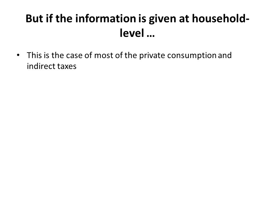 But if the information is given at household- level … This is the case of most of the private consumption and indirect taxes