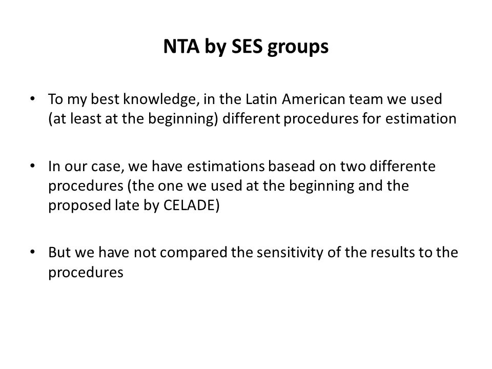 NTA by SES groups To my best knowledge, in the Latin American team we used (at least at the beginning) different procedures for estimation In our case, we have estimations basead on two differente procedures (the one we used at the beginning and the proposed late by CELADE) But we have not compared the sensitivity of the results to the procedures