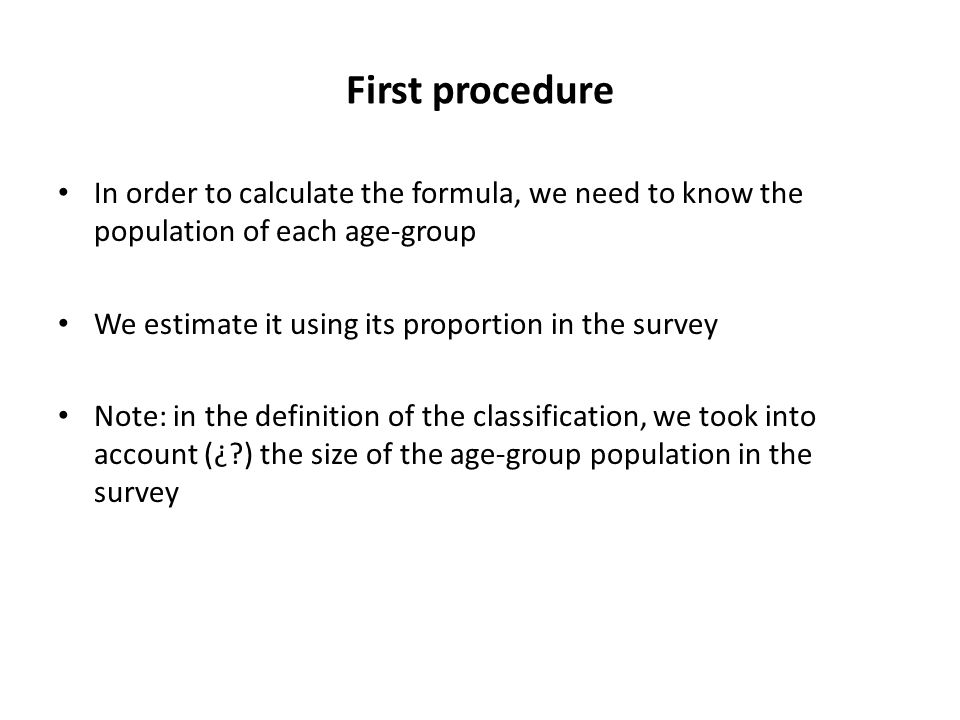 First procedure In order to calculate the formula, we need to know the population of each age-group We estimate it using its proportion in the survey Note: in the definition of the classification, we took into account (¿?) the size of the age-group population in the survey