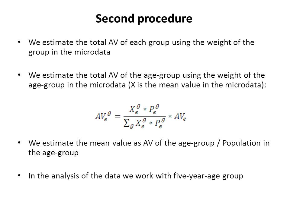 Second procedure We estimate the total AV of each group using the weight of the group in the microdata We estimate the total AV of the age-group using the weight of the age-group in the microdata (X is the mean value in the microdata): We estimate the mean value as AV of the age-group / Population in the age-group In the analysis of the data we work with five-year-age group