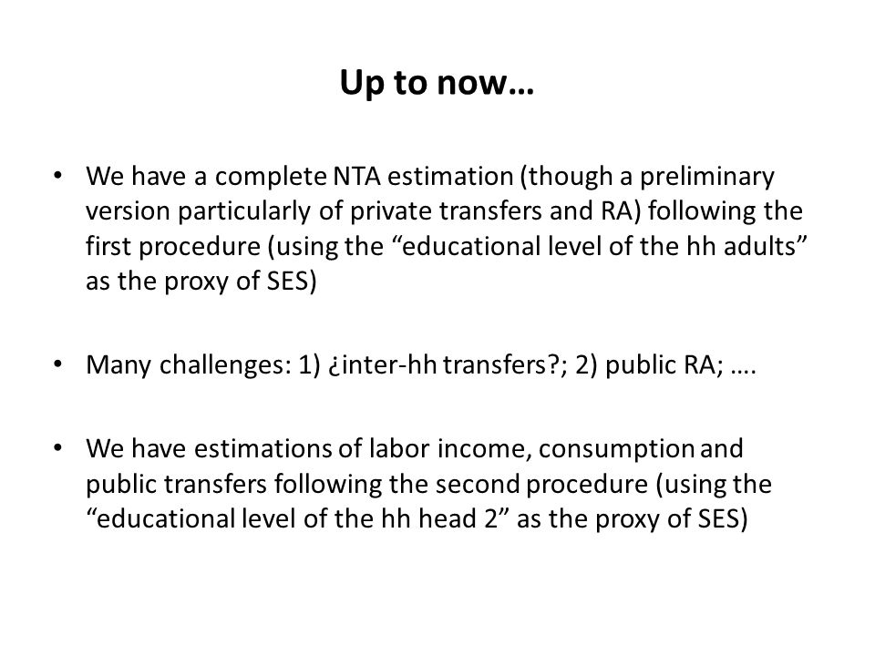 Up to now… We have a complete NTA estimation (though a preliminary version particularly of private transfers and RA) following the first procedure (using the educational level of the hh adults as the proxy of SES) Many challenges: 1) ¿inter-hh transfers?; 2) public RA; ….