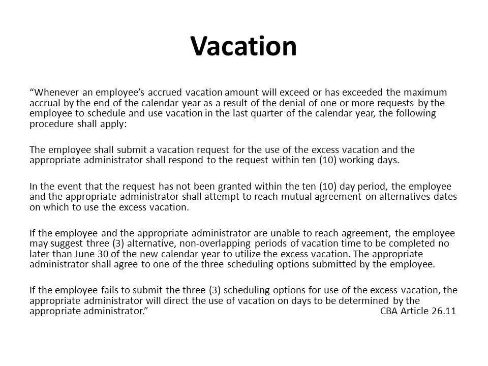 Vacation Whenever an employee's accrued vacation amount will exceed or has exceeded the maximum accrual by the end of the calendar year as a result of the denial of one or more requests by the employee to schedule and use vacation in the last quarter of the calendar year, the following procedure shall apply: The employee shall submit a vacation request for the use of the excess vacation and the appropriate administrator shall respond to the request within ten (10) working days.