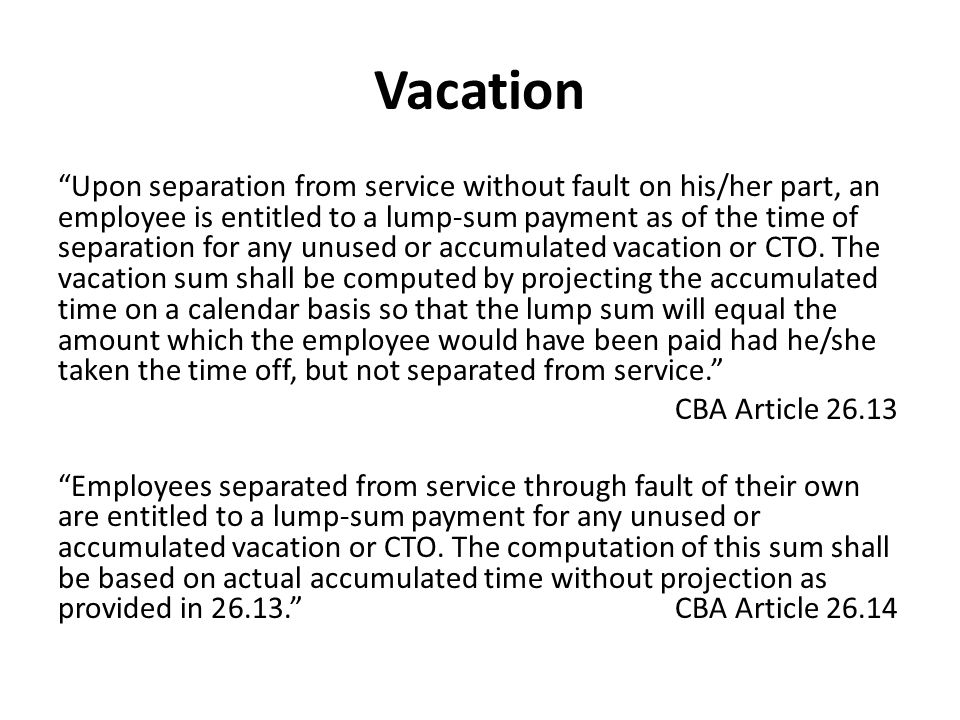 Vacation Upon separation from service without fault on his/her part, an employee is entitled to a lump-sum payment as of the time of separation for any unused or accumulated vacation or CTO.