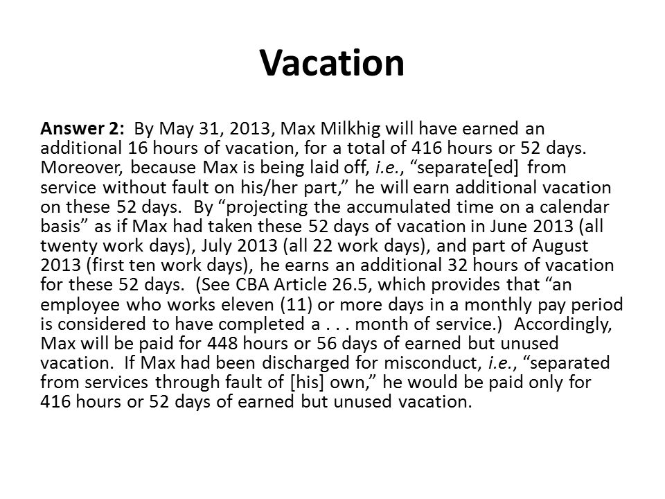 Vacation Answer 2: By May 31, 2013, Max Milkhig will have earned an additional 16 hours of vacation, for a total of 416 hours or 52 days.