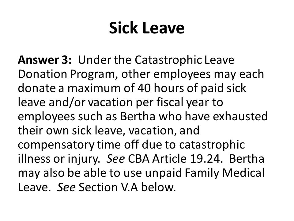 Sick Leave Answer 3: Under the Catastrophic Leave Donation Program, other employees may each donate a maximum of 40 hours of paid sick leave and/or vacation per fiscal year to employees such as Bertha who have exhausted their own sick leave, vacation, and compensatory time off due to catastrophic illness or injury.