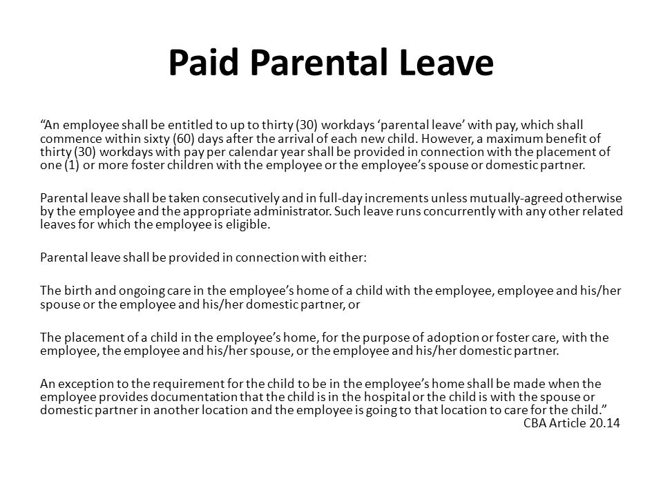Paid Parental Leave An employee shall be entitled to up to thirty (30) workdays 'parental leave' with pay, which shall commence within sixty (60) days after the arrival of each new child.