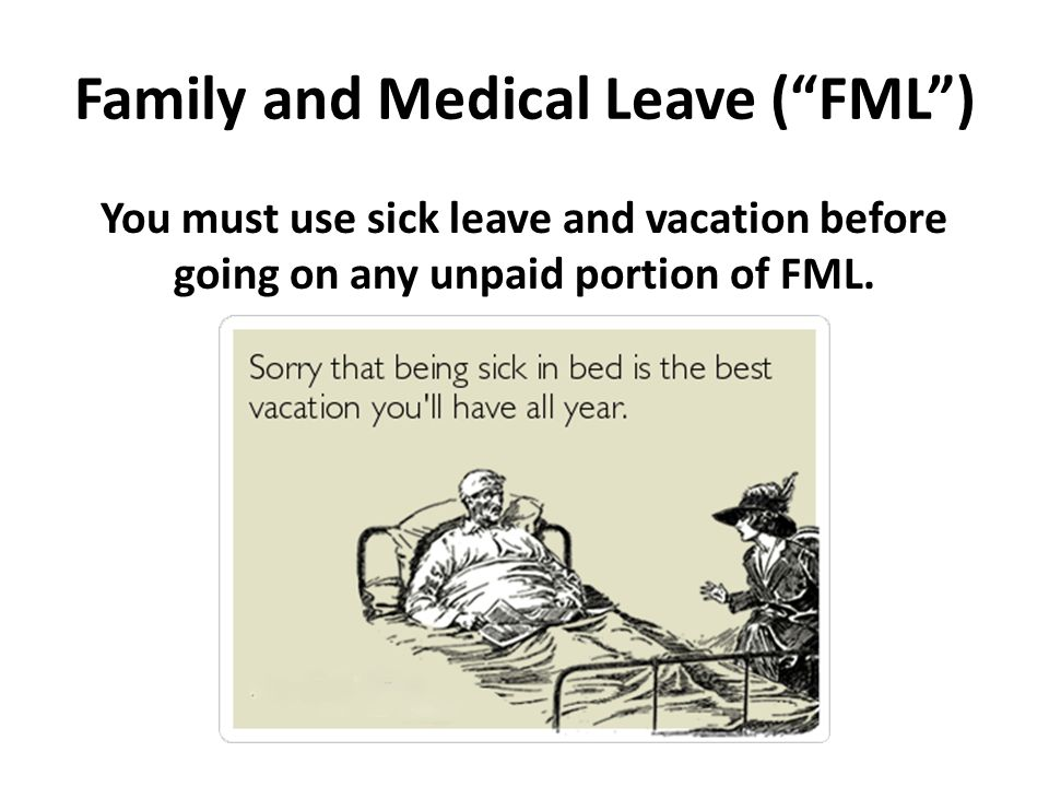 Family and Medical Leave ( FML ) You must use sick leave and vacation before going on any unpaid portion of FML.