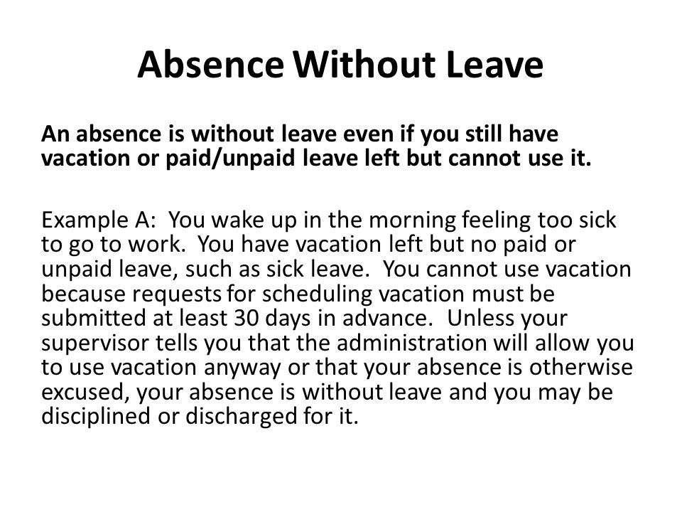 Absence Without Leave An absence is without leave even if you still have vacation or paid/unpaid leave left but cannot use it.