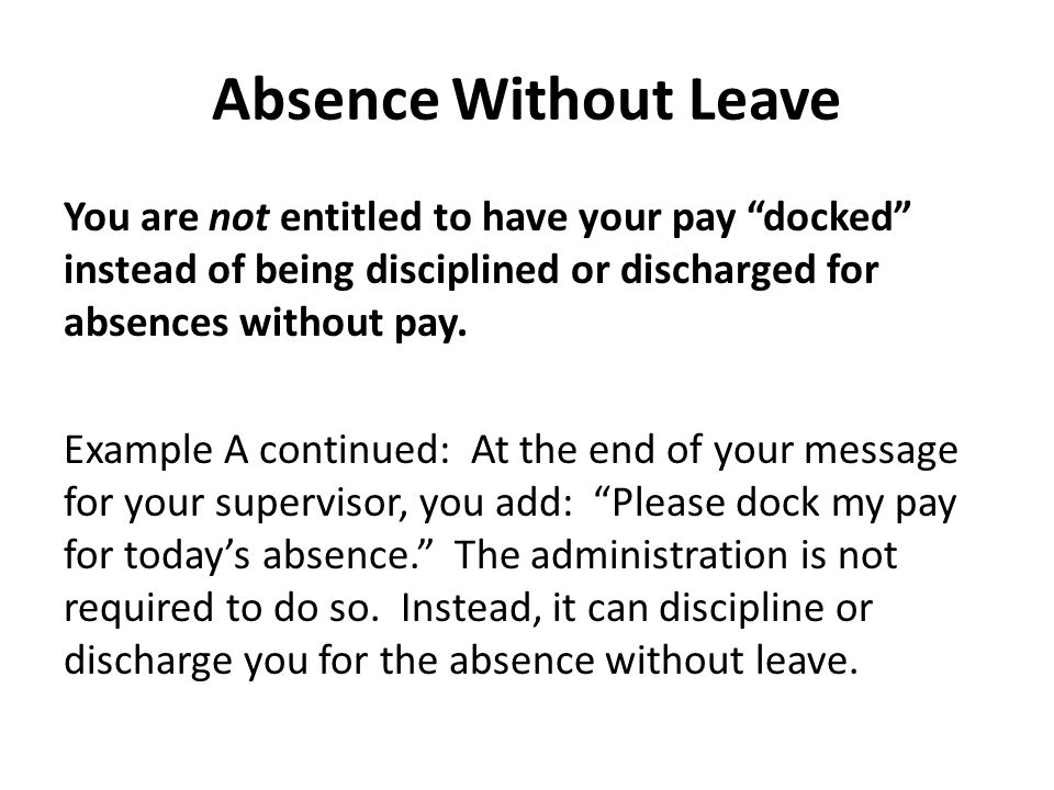 Absence Without Leave You are not entitled to have your pay docked instead of being disciplined or discharged for absences without pay.