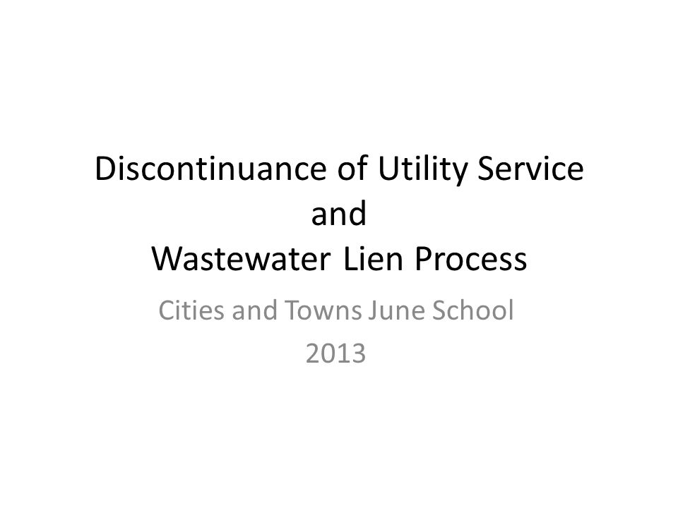 Discontinuance of Utility Service and Wastewater Lien Process Cities and Towns June School 2013