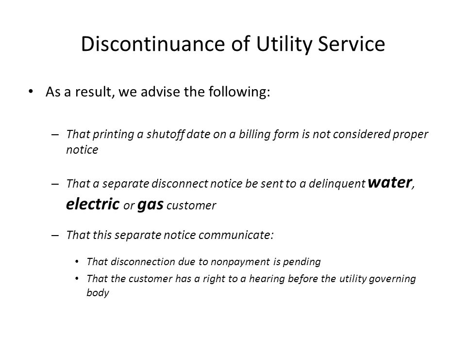 Discontinuance of Utility Service As a result, we advise the following: – That printing a shutoff date on a billing form is not considered proper noti