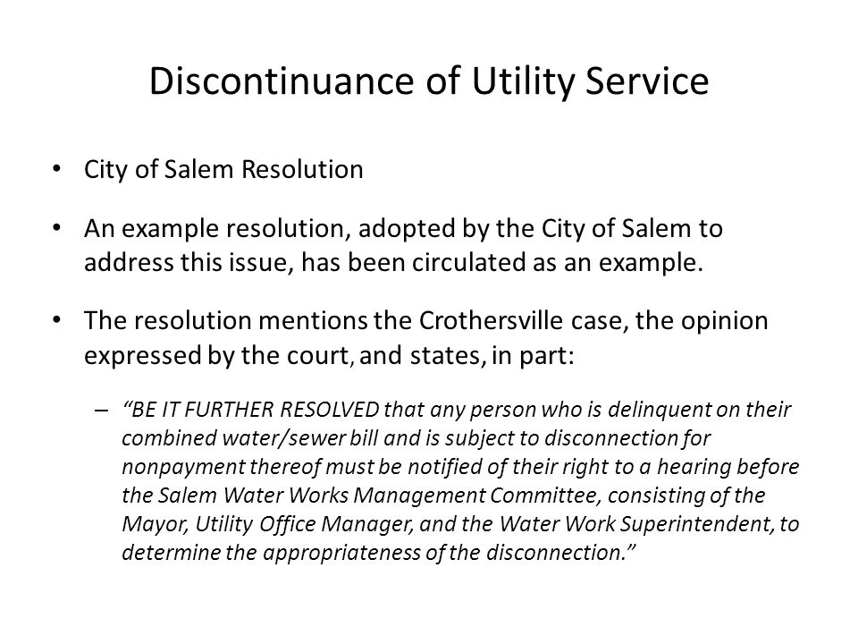 Discontinuance of Utility Service City of Salem Resolution An example resolution, adopted by the City of Salem to address this issue, has been circulated as an example.