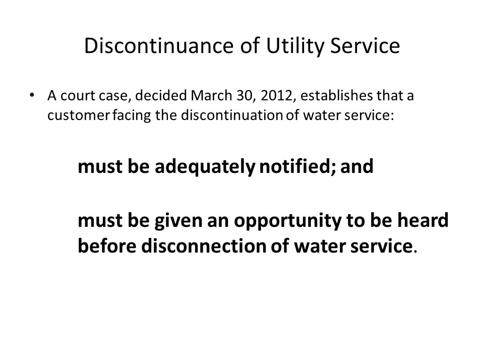 Discontinuance of Utility Service A court case, decided March 30, 2012, establishes that a customer facing the discontinuation of water service: must be adequately notified; and must be given an opportunity to be heard before disconnection of water service.