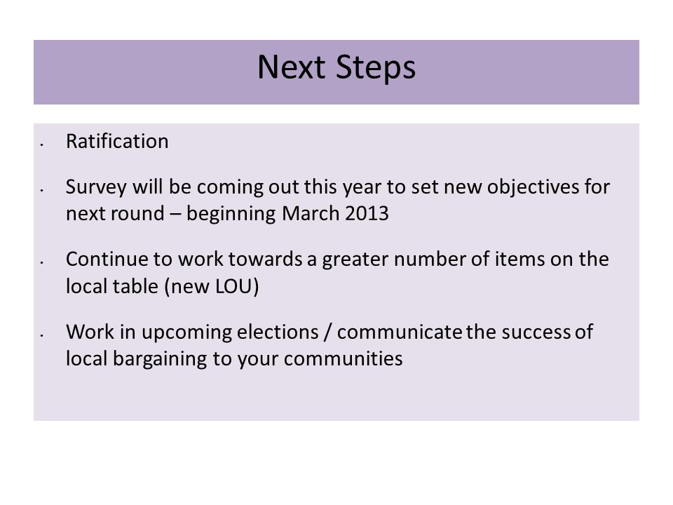 Next Steps Ratification Survey will be coming out this year to set new objectives for next round – beginning March 2013 Continue to work towards a greater number of items on the local table (new LOU) Work in upcoming elections / communicate the success of local bargaining to your communities