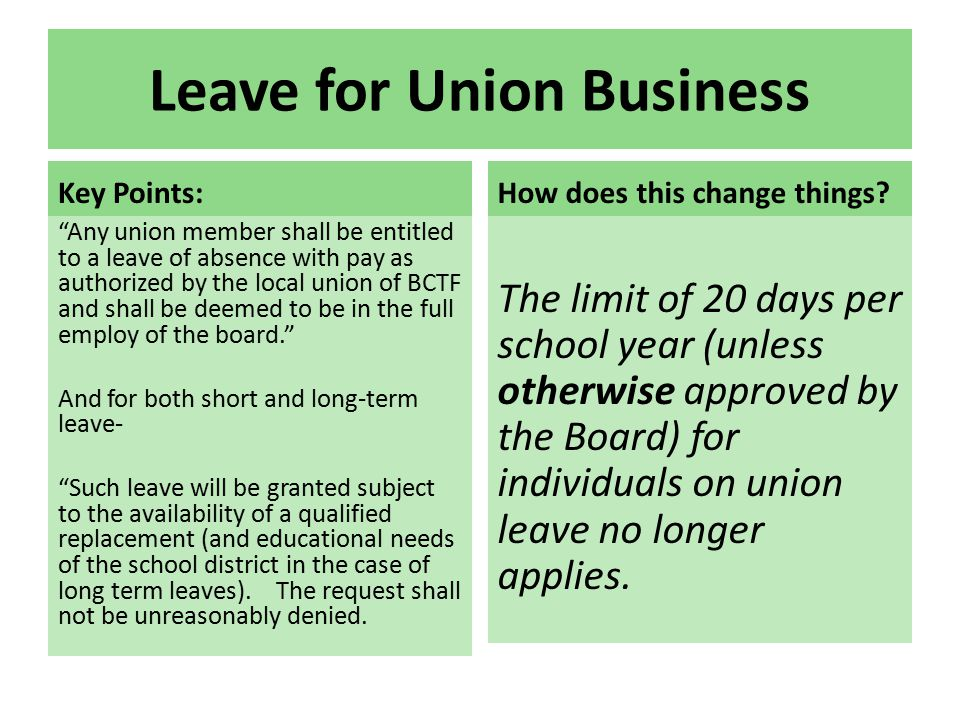 Leave for Union Business Key Points: Any union member shall be entitled to a leave of absence with pay as authorized by the local union of BCTF and shall be deemed to be in the full employ of the board. And for both short and long-term leave- Such leave will be granted subject to the availability of a qualified replacement (and educational needs of the school district in the case of long term leaves).