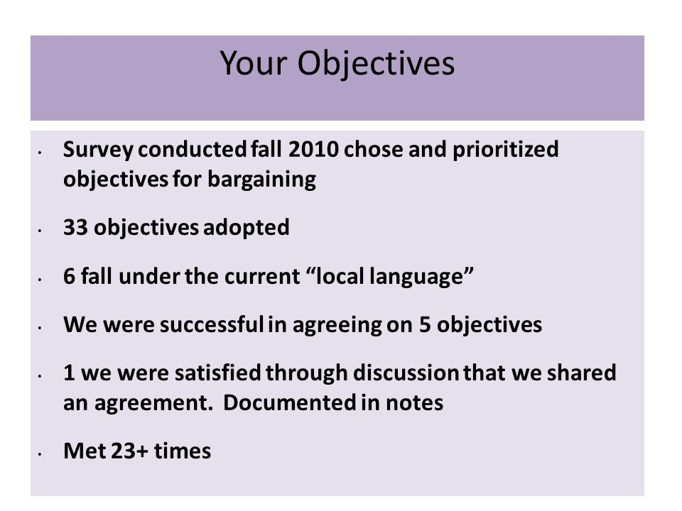 Your Objectives Survey conducted fall 2010 chose and prioritized objectives for bargaining 33 objectives adopted 6 fall under the current local language We were successful in agreeing on 5 objectives 1 we were satisfied through discussion that we shared an agreement.