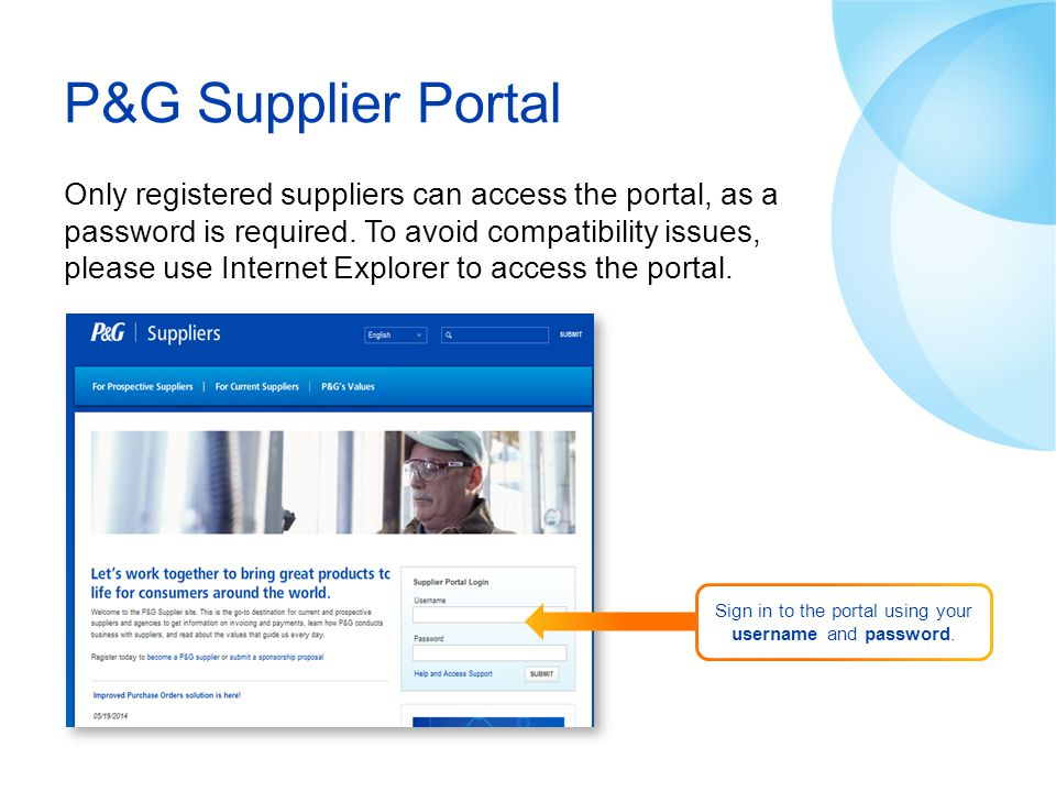 P&G Supplier Portal Only registered suppliers can access the portal, as a password is required. To avoid compatibility issues, please use Internet Exp