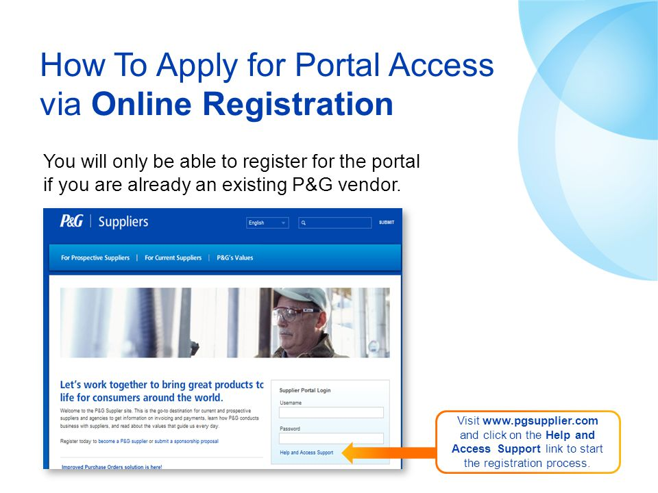 How To Apply for Portal Access via Online Registration You will only be able to register for the portal if you are already an existing P&G vendor. Vis